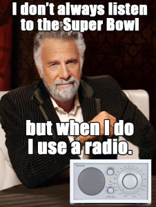 I don't always listen to the Super Bowl but when I do I use a radio.
